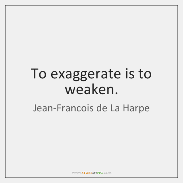 To exaggerate is to weaken.