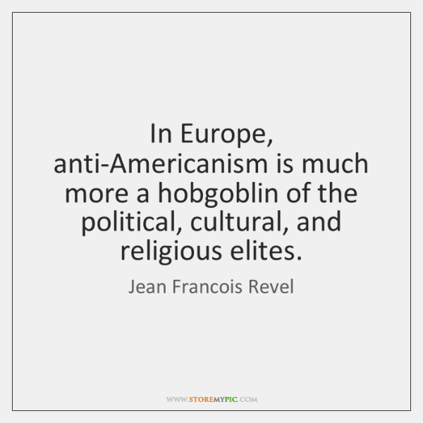 In Europe, anti-Americanism is much more a hobgoblin of the political, cultural, ...