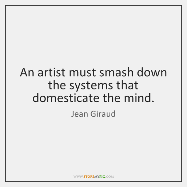 An artist must smash down the systems that domesticate the mind.