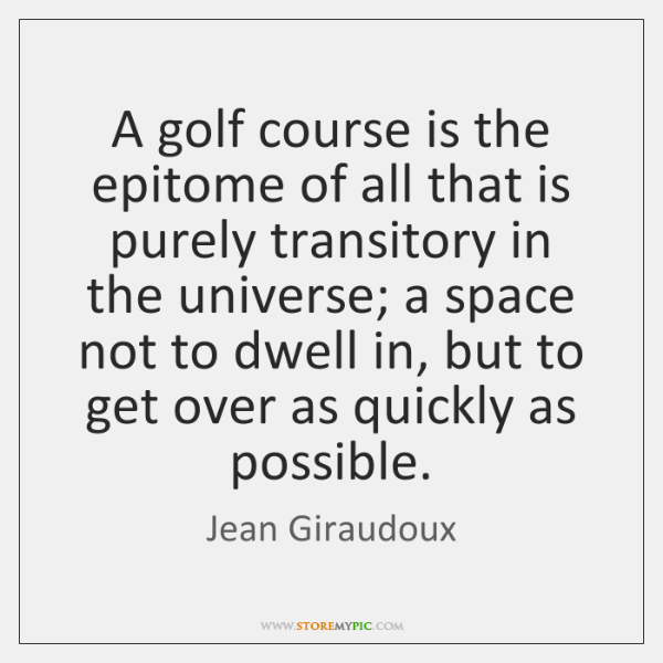 A golf course is the epitome of all that is purely transitory ...