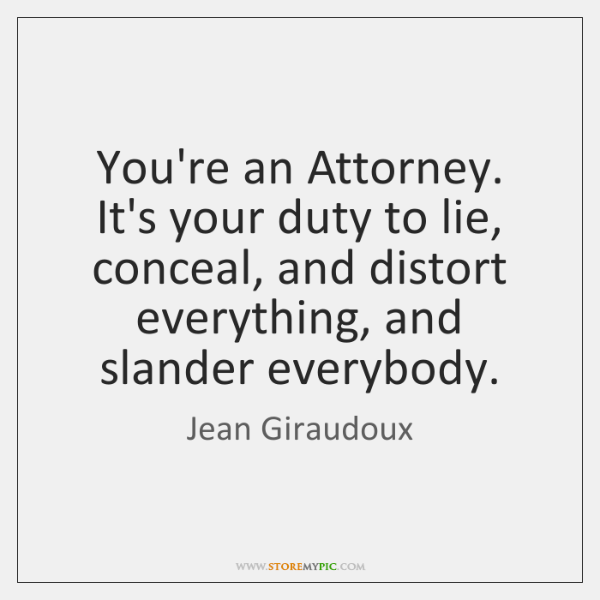 You're an Attorney. It's your duty to lie, conceal, and distort everything, ...