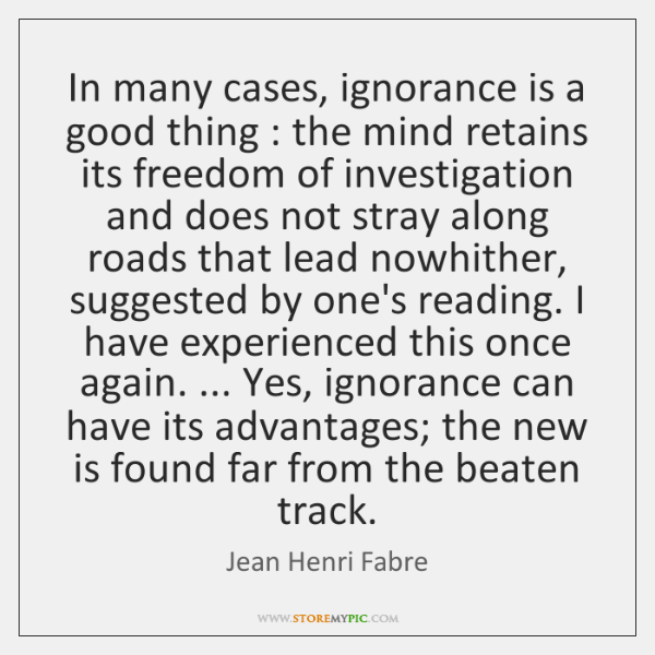 In many cases, ignorance is a good thing : the mind retains its ...