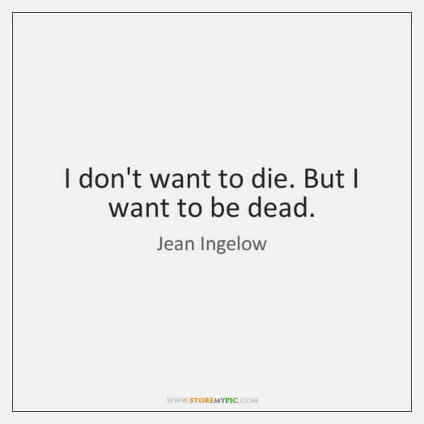 I don't want to die. But I want to be dead.