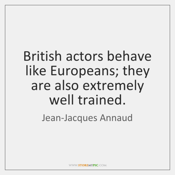 British actors behave like Europeans; they are also extremely well trained.