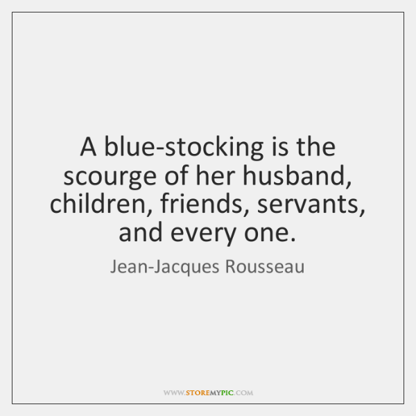A blue-stocking is the scourge of her husband, children, friends, servants, and ...