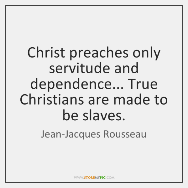 Christ preaches only servitude and dependence... True Christians are made to be ...