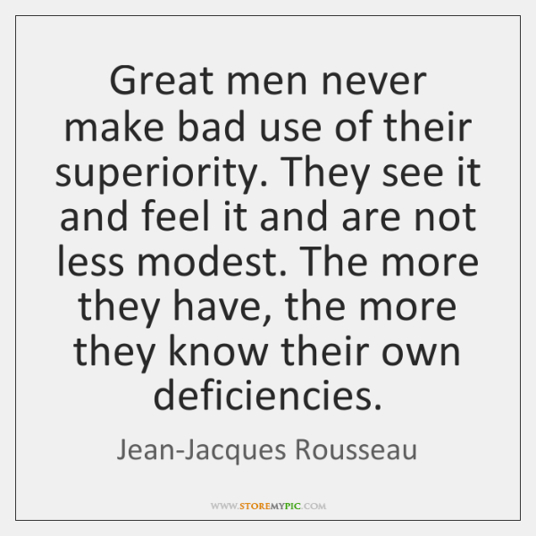 Great men never make bad use of their superiority. They see it ...