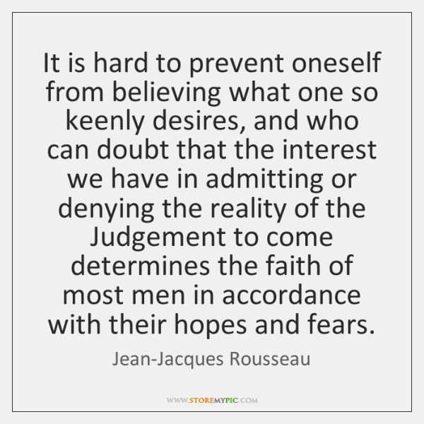 It is hard to prevent oneself from believing what one so keenly ...