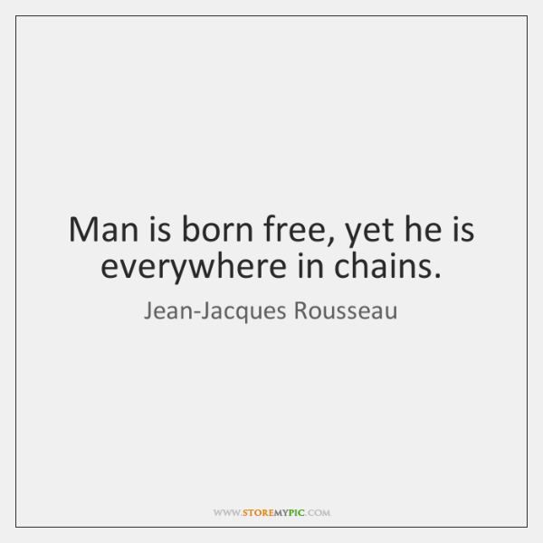 Man is born free, yet he is everywhere in chains.