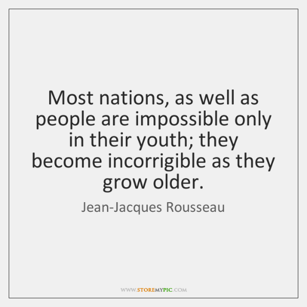 Most nations, as well as people are impossible only in their youth; ...