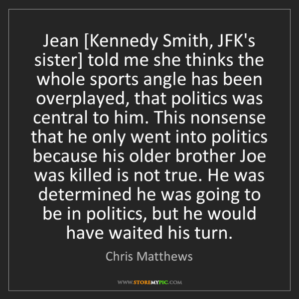Chris Matthews: Jean [Kennedy Smith, JFK's sister] told me she thinks...