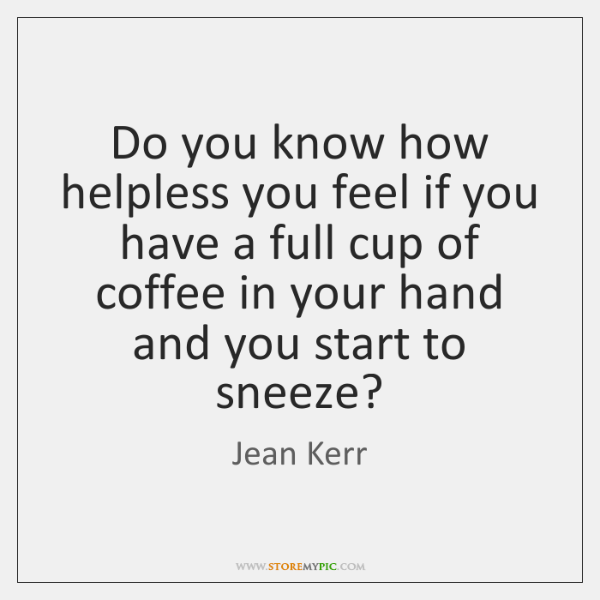 Do you know how helpless you feel if you have a full ...