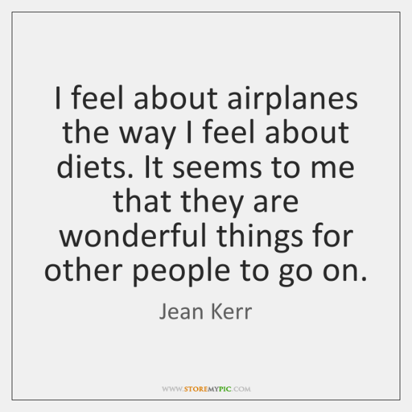 I feel about airplanes the way I feel about diets. It seems ...