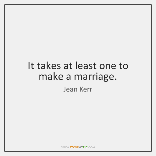 It takes at least one to make a marriage.