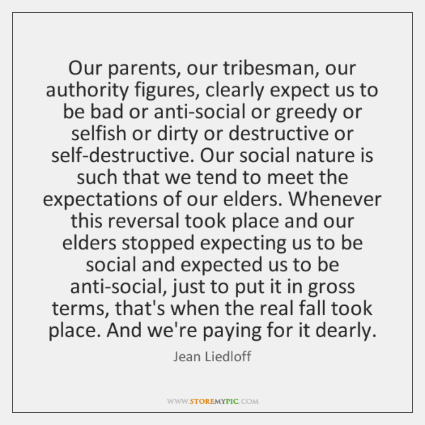 Our parents, our tribesman, our authority figures, clearly expect us to be ...