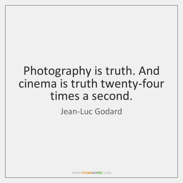Photography is truth. And cinema is truth twenty-four times a second.