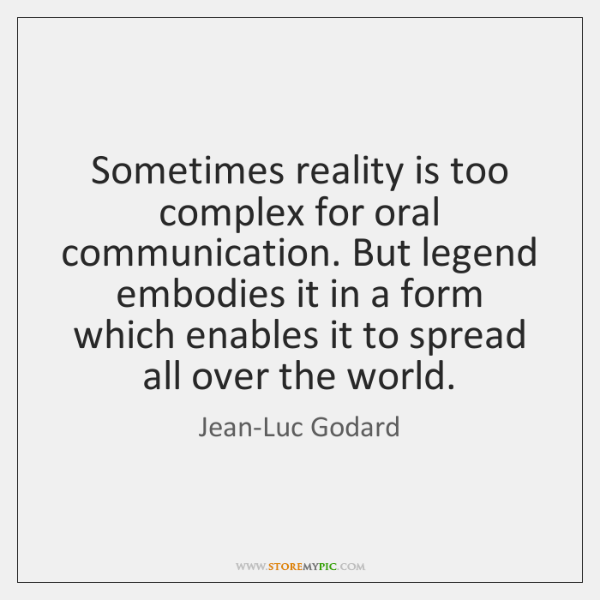 Sometimes reality is too complex for oral communication. But legend embodies it ...