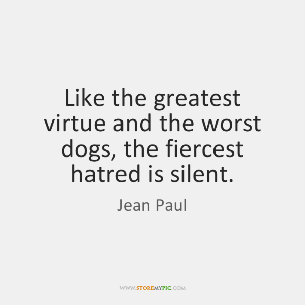 Like the greatest virtue and the worst dogs, the fiercest hatred is ...
