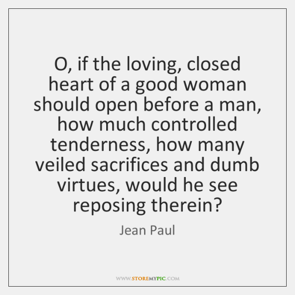 O, if the loving, closed heart of a good woman should open ...