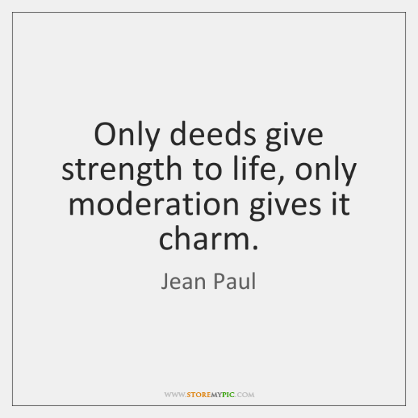 Only deeds give strength to life, only moderation gives it charm.