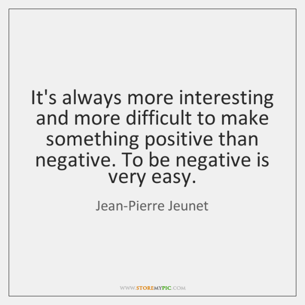 It's always more interesting and more difficult to make something positive than ...