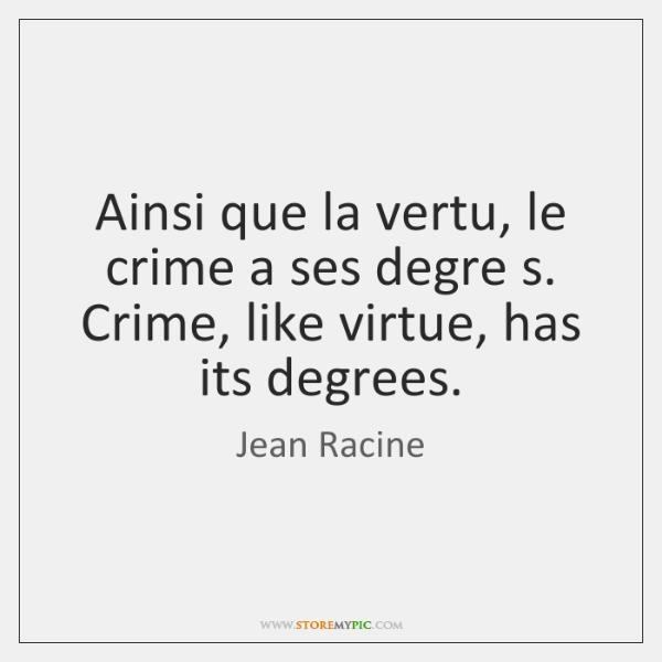 Ainsi que la vertu, le crime a ses degre s. Crime, like ...