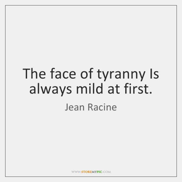 The face of tyranny Is always mild at first.