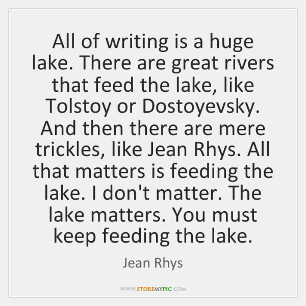 All of writing is a huge lake. There are great rivers that ...