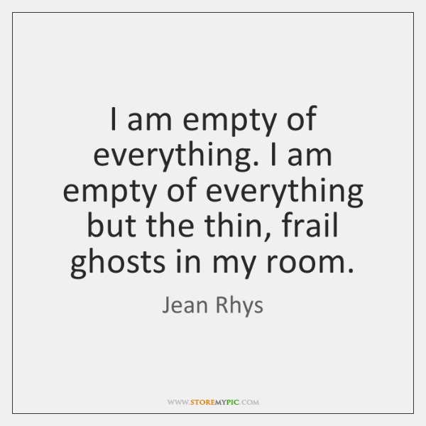 I am empty of everything. I am empty of everything but the ...