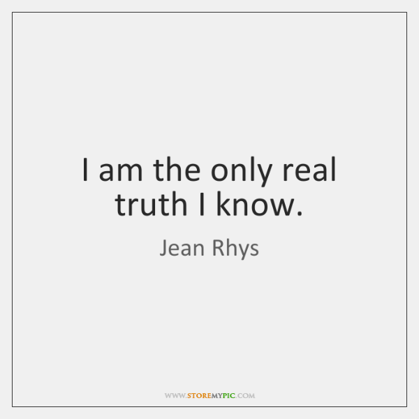 I am the only real truth I know.