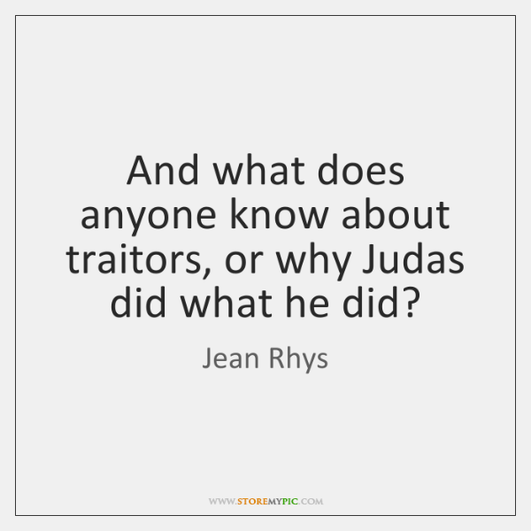And what does anyone know about traitors, or why Judas did what ...