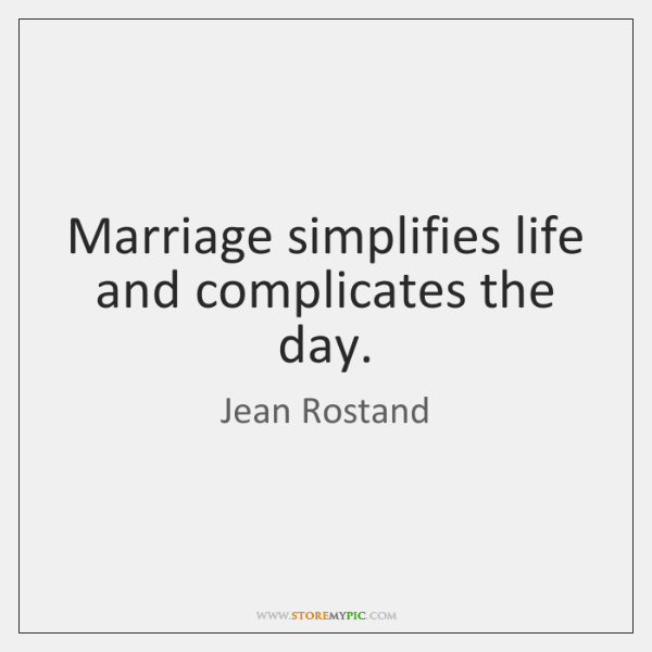 Marriage simplifies life and complicates the day.