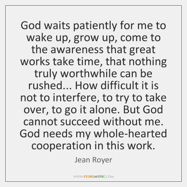 God waits patiently for me to wake up, grow up, come to ...