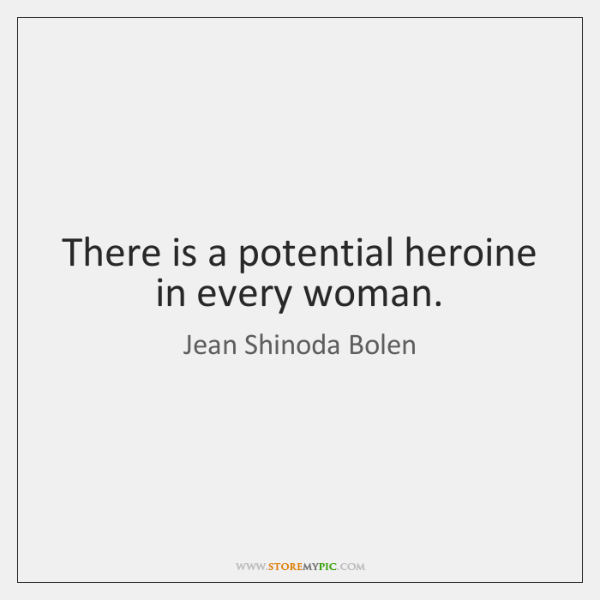 There is a potential heroine in every woman.