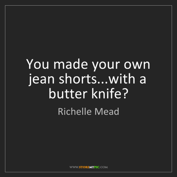 Richelle Mead: You made your own jean shorts...with a butter knife?