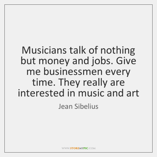 Musicians talk of nothing but money and jobs. Give me businessmen every ...