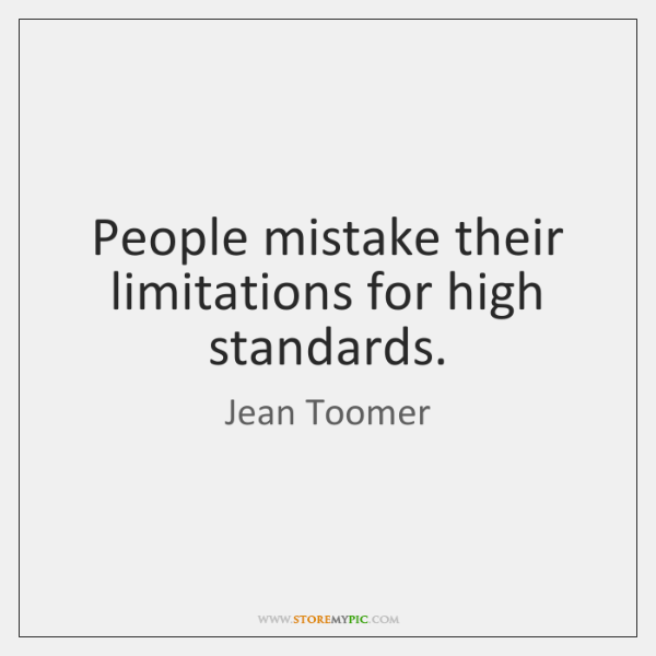 People mistake their limitations for high standards.