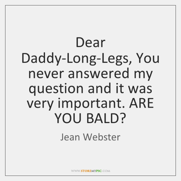 Dear Daddy-Long-Legs, You never answered my question and it was very important. ...
