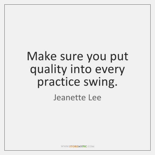 Make sure you put quality into every practice swing.