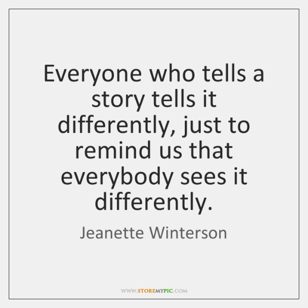 Everyone who tells a story tells it differently, just to remind us ...