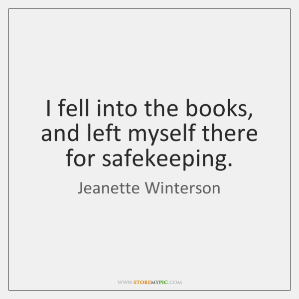 I fell into the books, and left myself there for safekeeping.