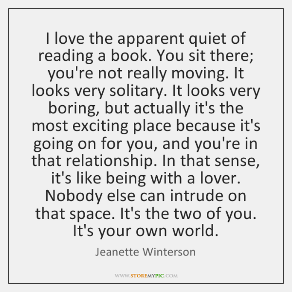 I love the apparent quiet of reading a book. You sit there; ...