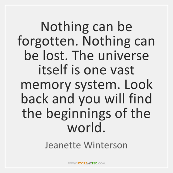 Nothing can be forgotten. Nothing can be lost. The universe itself is ...