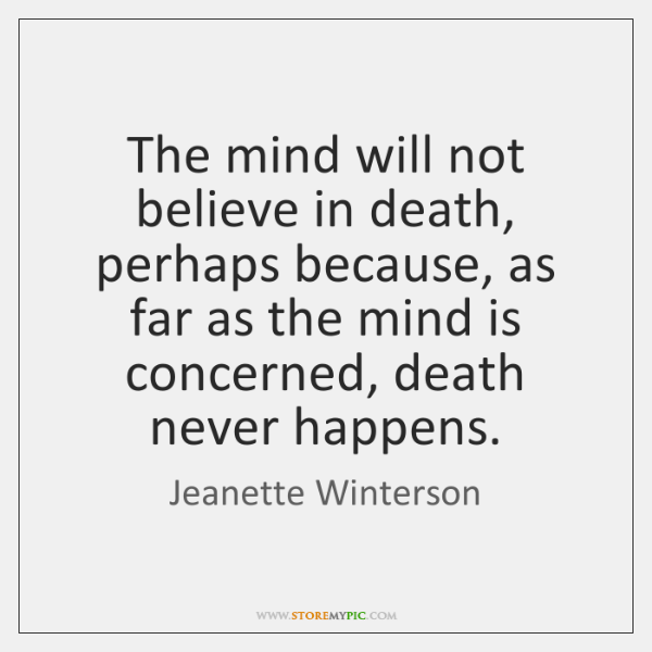 The mind will not believe in death, perhaps because, as far as ...