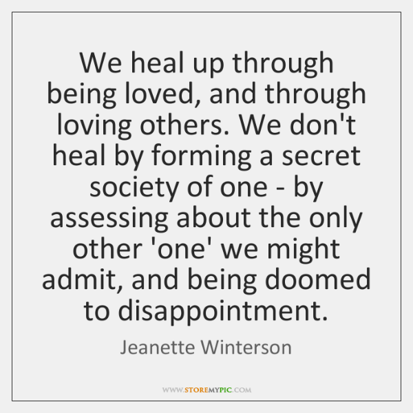 We heal up through being loved, and through loving others. We don't ...