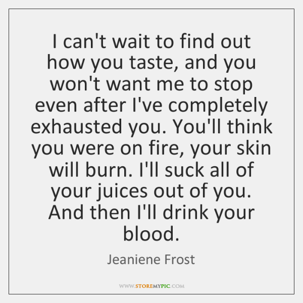 I can't wait to find out how you taste, and you won't ...