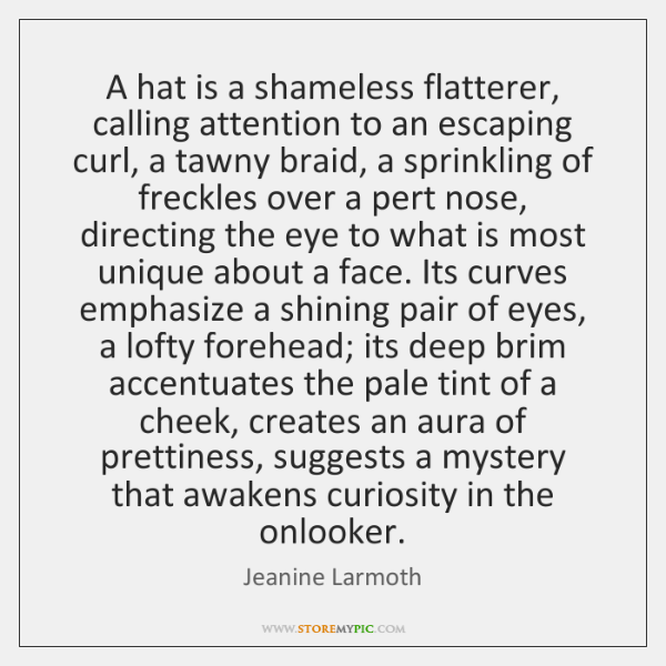 A hat is a shameless flatterer, calling attention to an escaping curl, ...