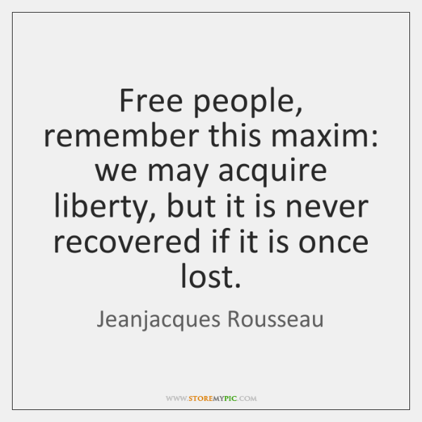 Free people, remember this maxim: we may acquire liberty, but it is ...