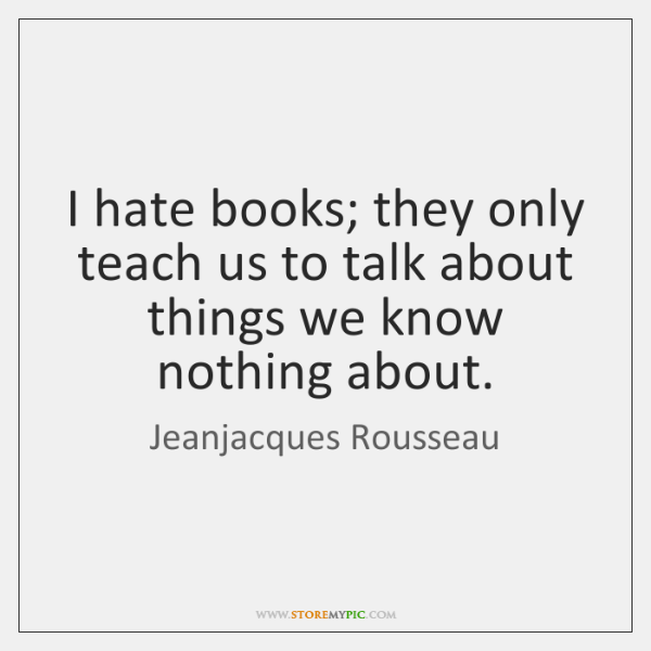 I hate books; they only teach us to talk about things we ...