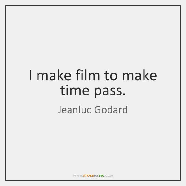 I make film to make time pass.